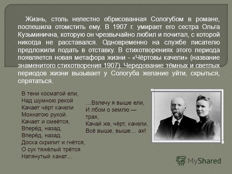 Жизнь, столь нелестно обрисованная Сологубом в романе, поспешила отомстить ему. В 1907 г. умирает его сестра Ольга Кузьминична, которую он чрезвычайно любил и почитал, с которой никогда не расставался. Одновременно на службе писателю предложили подат