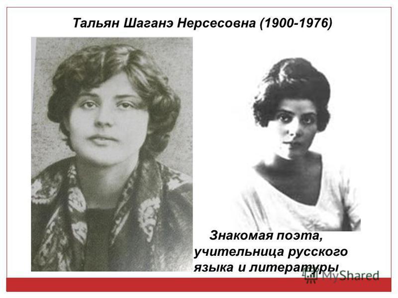 Тальян Шаганэ Нерсесовна (1900-1976) Знакомая поэта, учительница русского языка и литературы