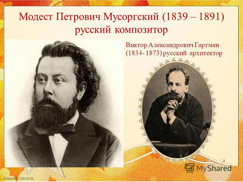 Модест Петрович Мусоргский (1839 – 1891) русский композитор Виктор Александрович Гартман (1834- 1873) русский архитектор
