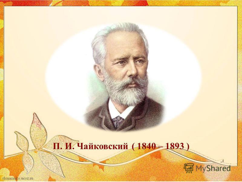 П. И. Чайковский ( 1840 – 1893 )