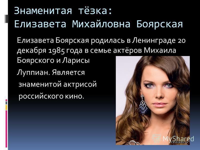 Знаменитая тёзка: Елизавета Михайловна Боярская Елизавета Боярская родилась в Ленинграде 20 декабря 1985 года в семье актёров Михаила Боярского и Ларисы Луппиан. Является знаменитой актрисой российского кино.
