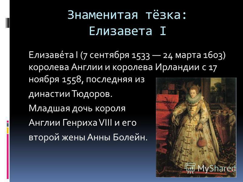 Знаменитая тёзка: Елизавета I Елизаве́та I (7 сентября 1533 24 марта 1603) королева Англии и королева Ирландии с 17 ноября 1558, последняя из династии Тюдоров. Младшая дочь короля Англии Генриха VIII и его второй жены Анны Болейн.
