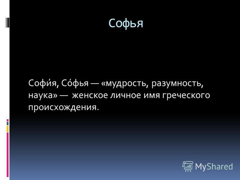 Софья Софи́я, Со́фья «мудрость, разумность, наука» женское личное имя греческого происхождения.