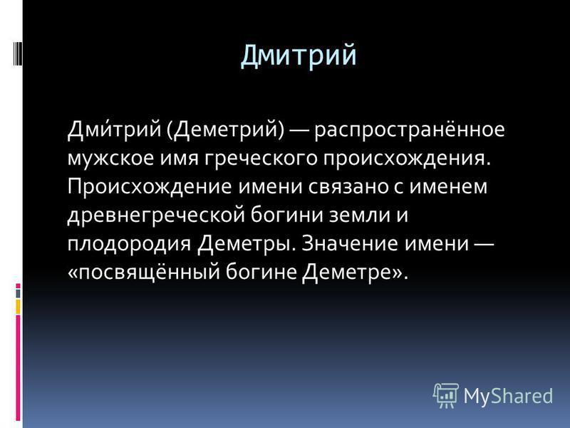 Дмитрий Дми́трий (Деметрий) распространённое мужское имя греческого происхождения. Происхождение имени связано с именем древнегреческой богини земли и плодородия Деметры. Значение имени «посвящённый богине Деметре».