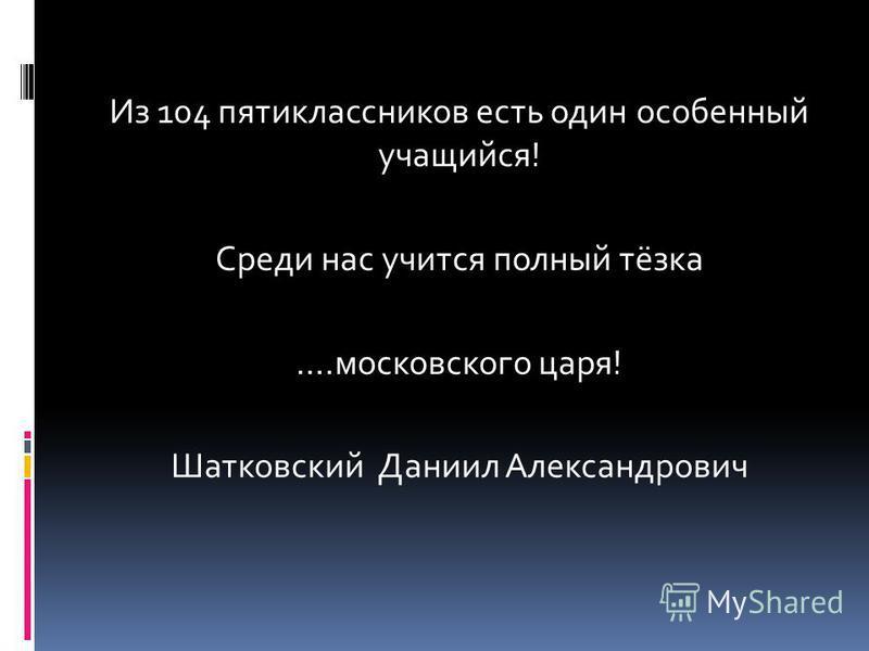 Из 104 пятиклассников есть один особенный учащийся! Среди нас учится полный тёзка ….московского царя! Шатковский Даниил Александрович