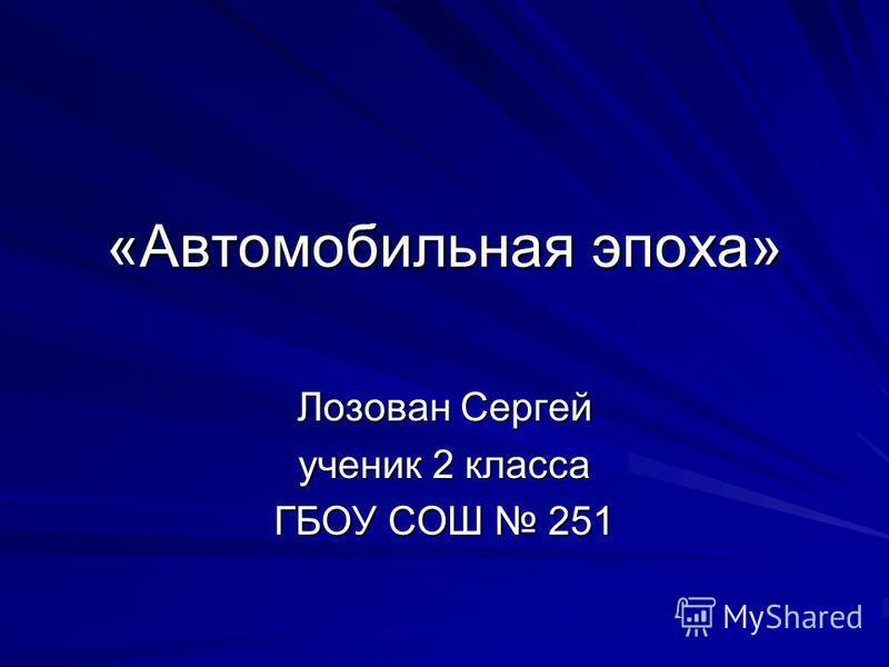 «Автомобильная эпоха» Лозован Сергей ученик 2 класса ГБОУ СОШ 251