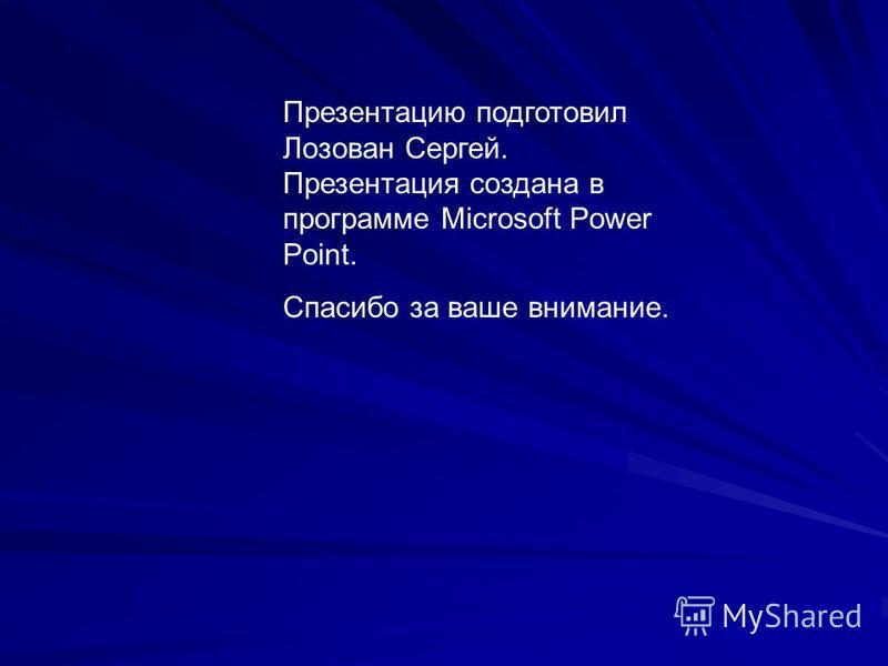 Презентацию подготовил Лозован Сергей. Презентация создана в программе Microsoft Power Point. Спасибо за ваше внимание.