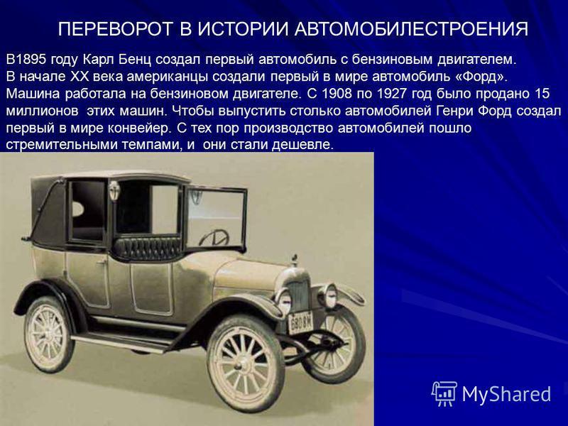 ПЕРЕВОРОТ В ИСТОРИИ АВТОМОБИЛЕСТРОЕНИЯ В1895 году Карл Бенц создал первый автомобиль с бензиновым двигателем. В начале XX века американцы создали первый в мире автомобиль «Форд». Машина работала на бензиновом двигателе. С 1908 по 1927 год было продан