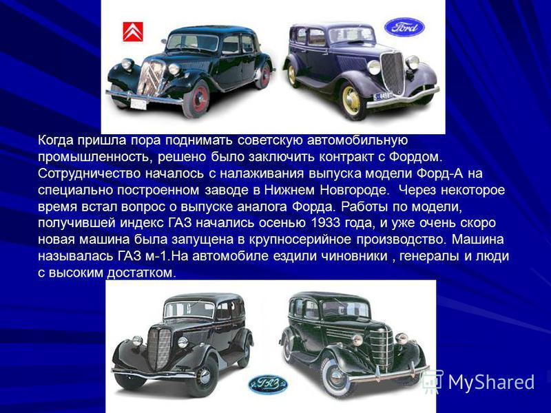 Когда пришла пора поднимать советскую автомобильную промышленность, решено было заключить контракт с Фордом. Сотрудничество началось с налаживания выпуска модели Форд-А на специально построенном заводе в Нижнем Новгороде. Через некоторое время встал