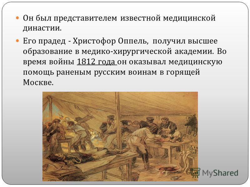 Он был представителем известной медицинской династии. Его прадед - Христофор Оппель, получил высшее образование в медико - хирургической академии. Во время войны 1812 года он оказывал медицинскую помощь раненым русским воинам в горящей Москве.