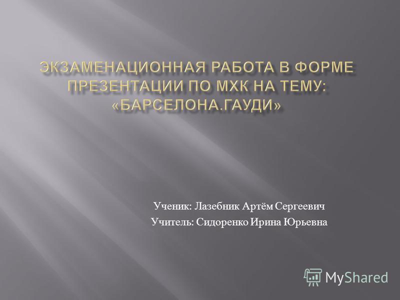 Ученик : Лазебник Артём Сергеевич Учитель : Сидоренко Ирина Юрьевна