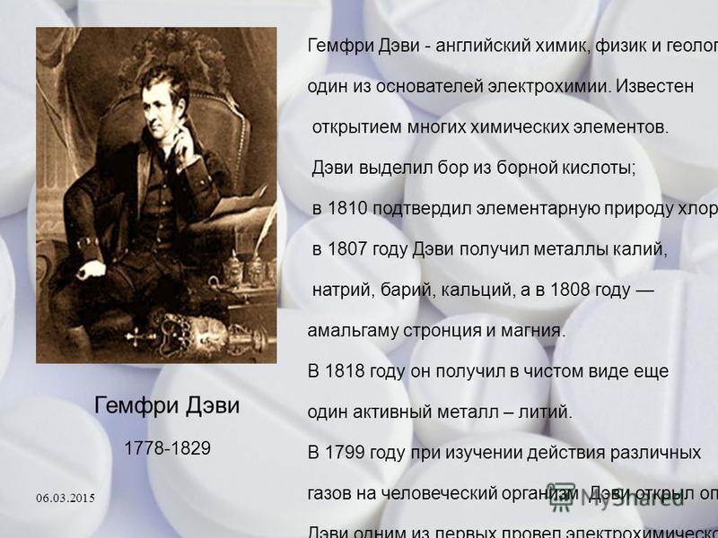 Гемфри Дэви 1778-1829 Гемфри Дэви - английский химик, физик и геолог, один из основателей электрохимии. Известен открытием многих химических элементов. Дэви выделил бор из борной кислоты; в 1810 подтвердил элементарную природу хлора. в 1807 году Дэви