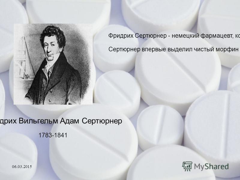 Фридрих Вильгельм Адам Сертюрнер 1783-1841 Фридрих Сертюрнер - немецкий фармацевт, который открыл морфин в 1804 году. Сертюрнер впервые выделил чистый морфин из опия. Выделенный алкалоид он испытал на себе и своих друзьях и назвал «морфий» в честь гр