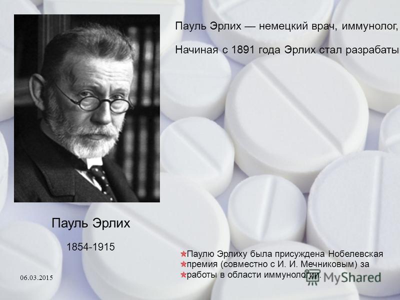 Пауль Эрлих 1854-1915 Пауль Эрлих немецкий врач, иммунолог, бактериолог, химик, основоположник химиотерапии. Он установил наличие различных форм лейкоцитов. Начиная с 1891 года Эрлих стал разрабатывать методы лечения инфекционных болезней с помощью х