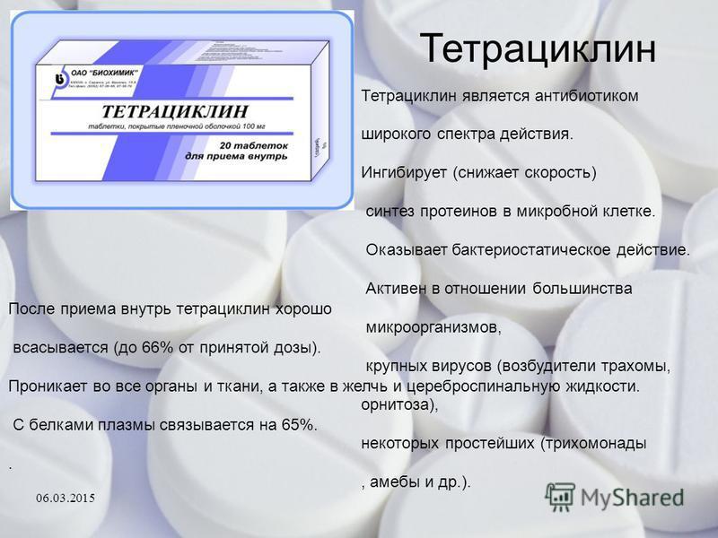 Тетрациклин После приема внутрь тетрациклин хорошо всасывается (до 66% от принятой дозы). Проникает во все органы и ткани, а также в желчь и цереброспинальную жидкости. С белками плазмы связывается на 65%.. Тетрациклин является антибиотиком широкого