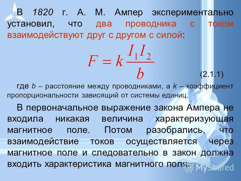 В 1820 г. А. М. Ампер экспериментально установил, что два проводника с током взаимодействуют друг с другом с силой: (2.1.1) где b – расстояние между проводниками, а k – коэффициент пропорциональности зависящий от системы единиц. В первоначальное выра