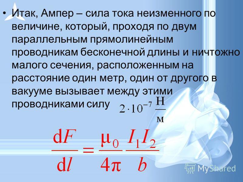 Итак, Ампер – сила тока неизменного по величине, который, проходя по двум параллельным прямолинейным проводникам бесконечной длины и ничтожно малого сечения, расположенным на расстояние один метр, один от другого в вакууме вызывает между этими провод