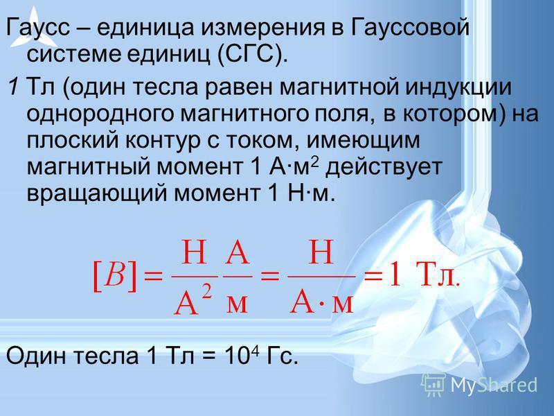 Гаусс – единица измерения в Гауссовой системе единиц (СГС). 1 Тл (один тесла равен магнитной индукции однородного магнитного поля, в котором) на плоский контур с током, имеющим магнитный момент 1 А·м 2 действует вращающий момент 1 Н·м. Один тесла 1 Т