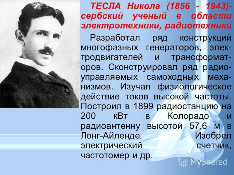 ТЕСЛА Никола (1856 - 1943)- сербский ученый в области электротехники, радиотехники Разработал ряд конструкций многофазных генераторов, электродвигателей и трансформаторов. Сконструировал ряд радио- управляемых самоходных механизмов. Изучал физиологич