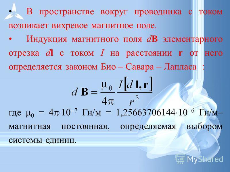 В пространстве вокруг проводника с током возникает вихревое магнитное поле. Индукция магнитного поля dB элементарного отрезка dl с током I на расстоянии r от него определяется законом Био – Савара – Лапласа : где 0 = 4 10 7 Гн/м = 1,25663706144 10 6
