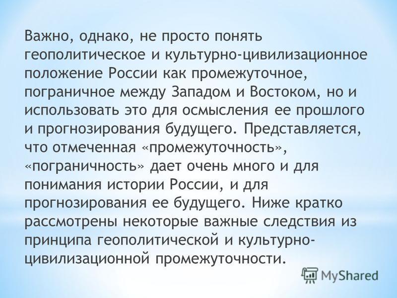 Важно, однако, не просто понять геополитическое и культурно-цивилизационное положение России как промежуточное, пограничное между Западом и Востоком, но и использовать это для осмысления ее прошлого и прогнозирования будущего. Представляется, что отм