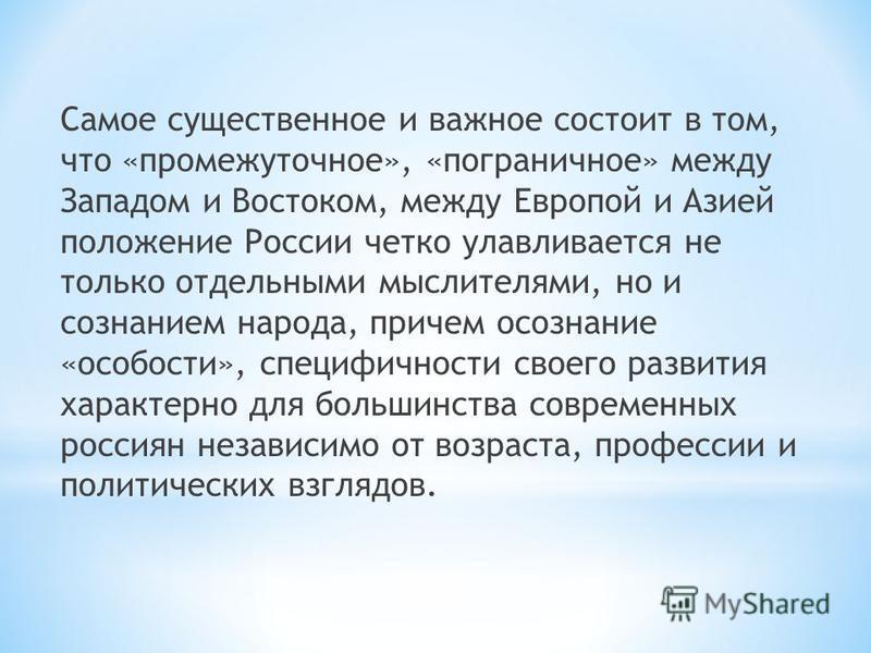 Самое существенное и важное состоит в том, что «промежуточное», «пограничное» между Западом и Востоком, между Европой и Азией положение России четко улавливается не только отдельными мыслителями, но и сознанием народа, причем осознание «особости», сп