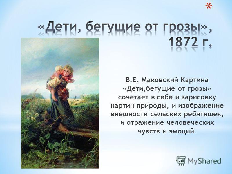 В.Е. Маковский Картина «Дети,бегущие от грозы» сочетает в себе и зарисовку картин природы, и изображение внешности сельских ребятишек, и отражение человеческих чувств и эмоций.