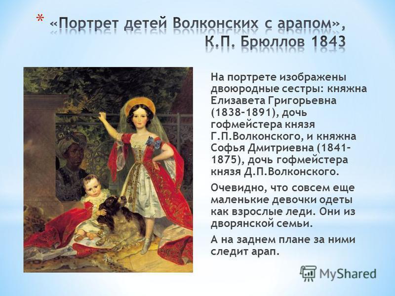 На портрете изображены двоюродные сестры: княжна Елизавета Григорьевна (1838–1891), дочь гофмейстера князя Г.П.Волконского, и княжна Софья Дмитриевна (1841– 1875), дочь гофмейстера князя Д.П.Волконского. Очевидно, что совсем еще маленькие девочки оде