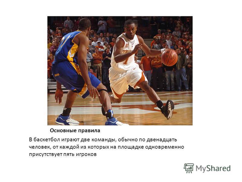 Основные правила В баскетбол играют две команды, обычно по двенадцать человек, от каждой из которых на площадке одновременно присутствует пять игроков