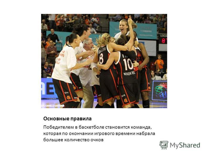 Основные правила Победителем в баскетболе становится команда, которая по окончании игрового времени набрала большее количество очков
