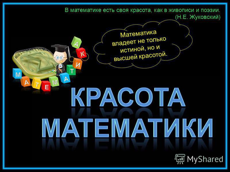 В математике есть своя красота, как в живописи и поэзии. (Н.Е. Жуковский) Математика владеет не только истиной, но и высшей красотой.