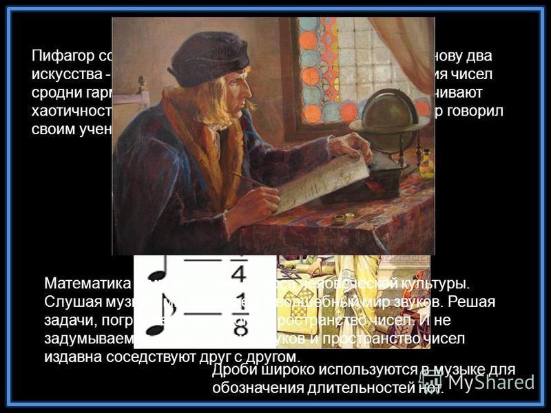 Пифагор создал свою школу мудрости, положив в ее основу два искусства - музыку и математику. Он считал, что гармония чисел сродни гармонии звуков и что оба этих занятия упорядочивают хаотичность мышления и дополняют друг друга. Пифагор говорил своим