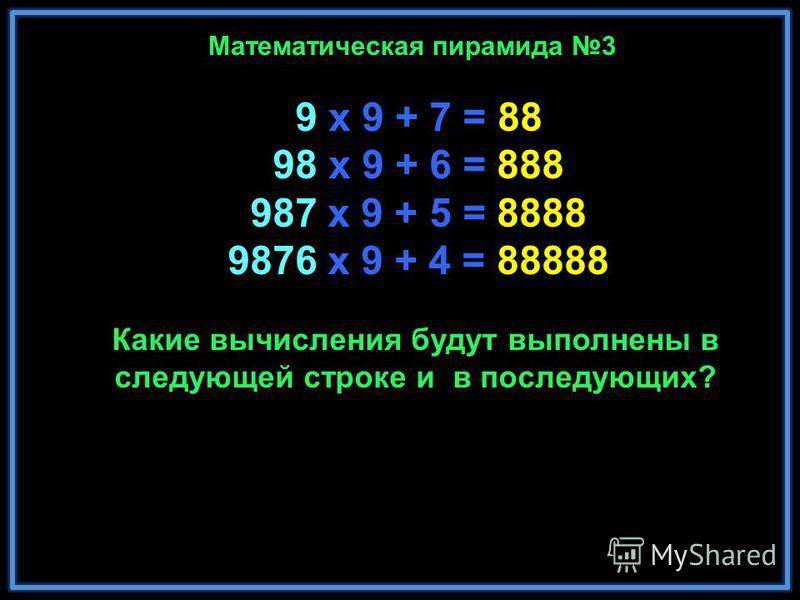 9 x 9 + 7 = 88 98 x 9 + 6 = 888 987 x 9 + 5 = 8888 9876 x 9 + 4 = 88888 98765 x 9 + 3 = 888888 987654 x 9 + 2 = 8888888 9876543 x 9 + 1 = 88888888 98765432 x 9 + 0 = 888888888 Замечательно! Не правда ли? Математическая пирамида 3 Какие вычисления буд