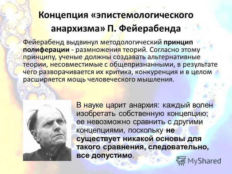Концепция «эпистемологического анархизма» П. Фейерабенда Фейерабенд выдвинул методологический принцип пролиферации - размножения теорий. Согласно этому принципу, ученые должны создавать альтернативные теории, несовместимые с общепризнанными, в резуль