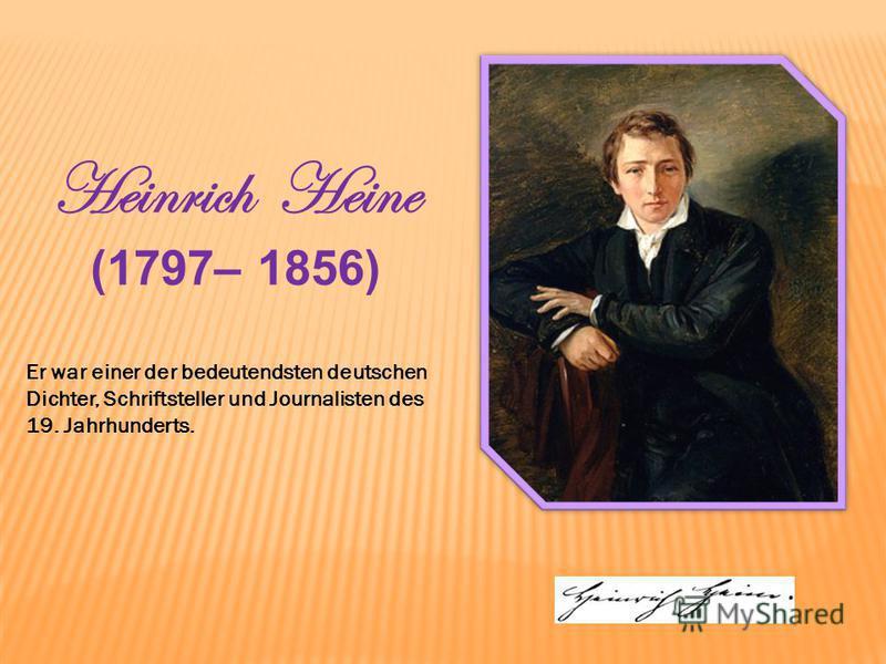 Heinrich Heine (1797– 1856) Er war einer der bedeutendsten deutschen Dichter, Schriftsteller und Journalisten des 19. Jahrhunderts.