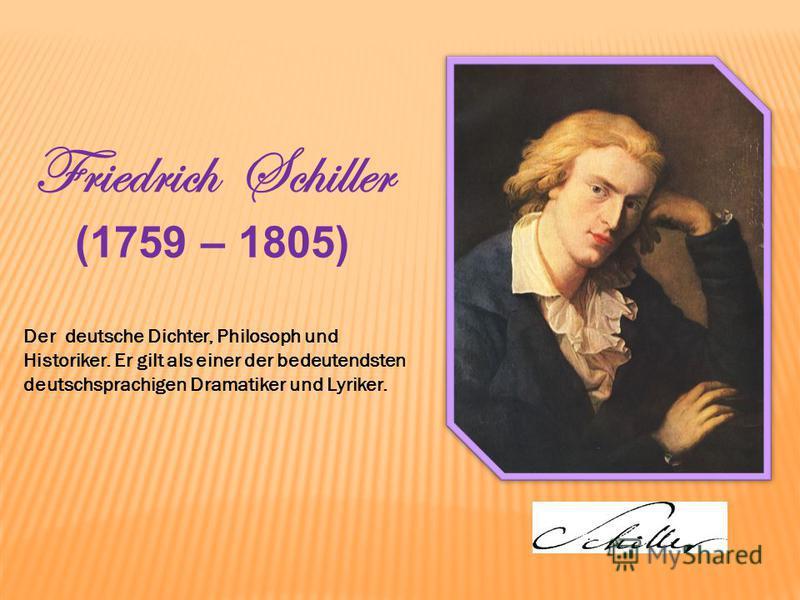 Friedrich Schiller (1759 – 1805) Der deutsche Dichter, Philosoph und Historiker. Er gilt als einer der bedeutendsten deutschsprachigen Dramatiker und Lyriker.