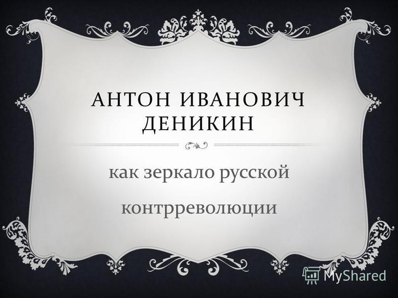 АНТОН ИВАНОВИЧ ДЕНИКИН как зеркало русской контрреволюции