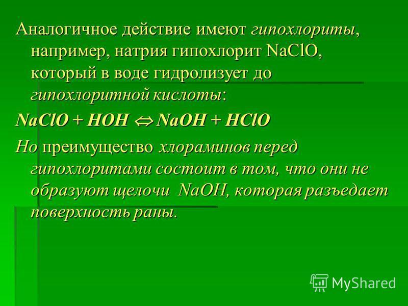 Аналогичное действие имеют гипохлориты, например, натрия гипохлорит NaClO, который в воде гидролизует до гипохлорит ной кислоты: NaClO + НОН NaОН + НСlO Но преимущество хлораминов перед гипохлоритами состоит в том, что они не образуют щелочи NaОН, ко