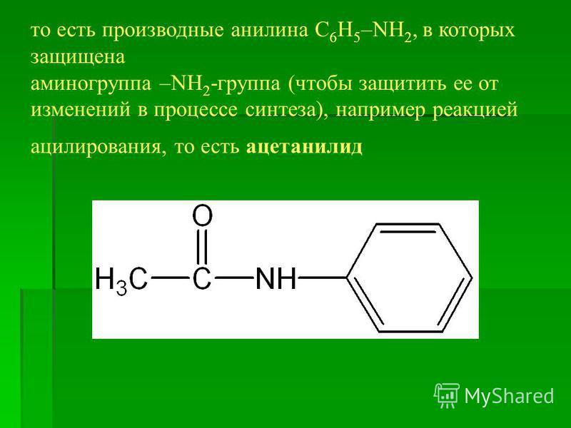то есть производные анилина C 6 H 5 –NH 2, в которых защищена аминогруппа –NH 2 -группа (чтобы защитить ее от изменений в процессе синтеза), например реакцией ацилирования, то есть ацетанилид
