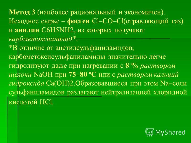 Метод 3 (наиболее рациональный и экономичен). Исходное сырье – фосген Cl–CO–Cl(отравляющий газ) и анилин C6H5NH2, из которых получают карбметоксианилид*. *В отличие от ацетилсульфаниламидов, карбометоксисульфаниламиды значительно легче гидролизуют да