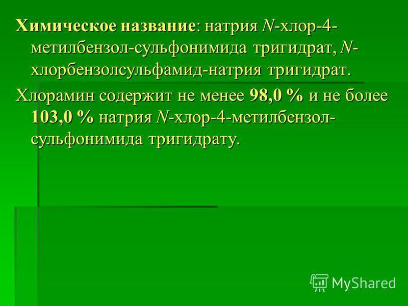 Химическое название: натрия N-хлор-4- метилбензол-сульфонимида тригидрат, N- хлорбензол сульфамид-натрия тригидрат. Хлорамин содержит не менее 98,0 % и не более 103,0 % натрия N-хлор-4-метилбензол- сульфонимида тригидрату.