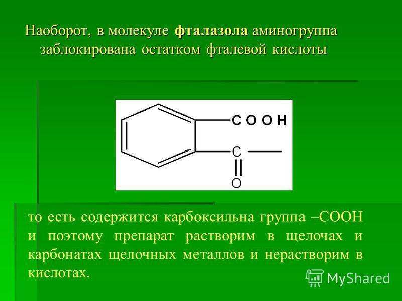 Наоборот, в молекуле фталазола аминогруппа заблокирована остатком фталевой кислоты то есть содержится карбоксильна группа –СООН и поэтому препарат растворим в щелочах и карбонатах щелочных металлов и нерастворим в кислотах.