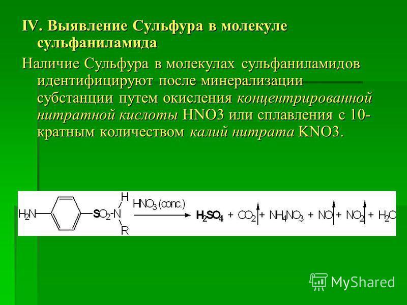 IV. Выявление Сульфура в молекуле сульфаниламида Наличие Сульфура в молекулах сульфаниламидов идентифицируют после минерализации субстанции путем окисления концентрированной нитратной кислоты HNO3 или сплавления с 10- кратным количеством калий нитрат
