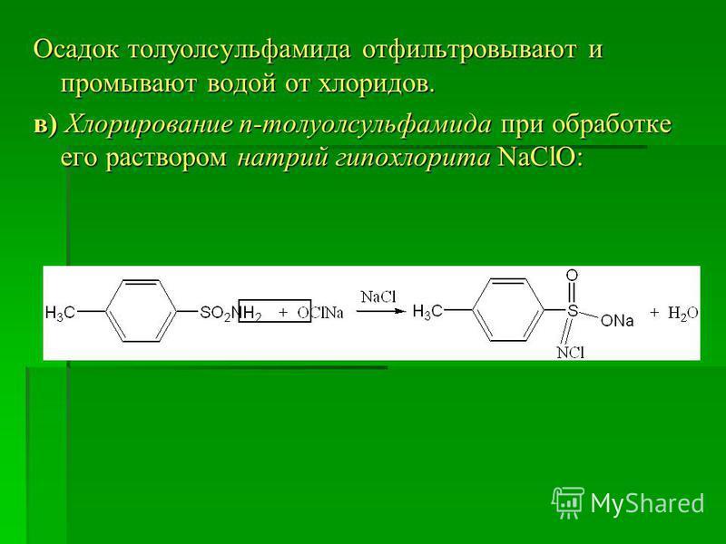 Осадок толуолсульфамида отфильтровывают и промывают водой от хлоридов. в) Хлорирование п-толуолсульфамида при оброботке его раствором натрий гипохлорита NaClO:
