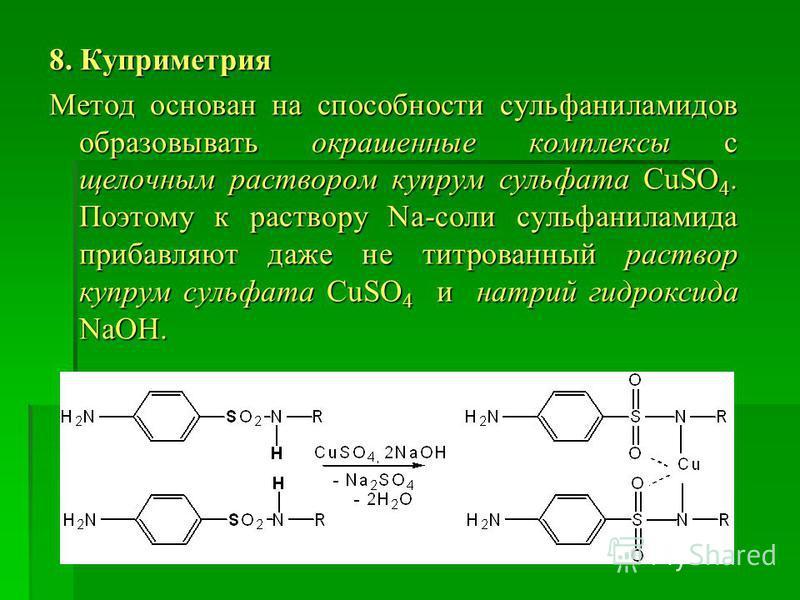 8. Куприметрия Метод основан на способности сульфаниламидов образовывать окрашенные комплексы с щелочным раствором купрум сульфата CuSO 4. Поэтому к раствору Na-соли сульфаниламида прибавляют даже не титрованный раствор купрум сульфата CuSO 4 и натри