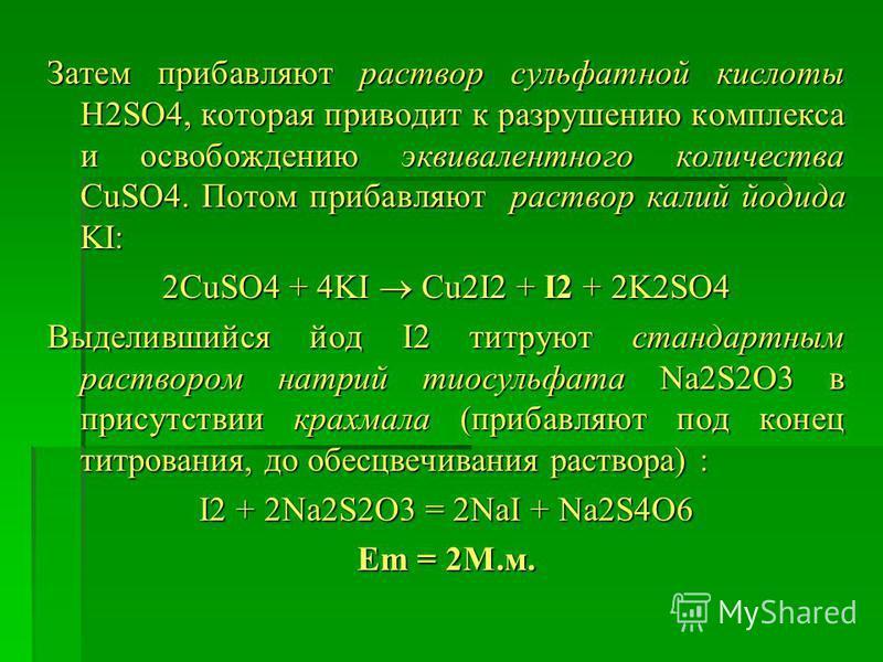 Затем прибавляют раствор сульфатной кислоты H2SO4, которая приводит к разрушению комплекса и освобождению эквивалентного количества CuSO4. Потом прибавляют раствор калий йодида KI: 2CuSO4 + 4KI Cu2I2 + I2 + 2K2SO4 Выделившийся йод I2 титруют стандарт
