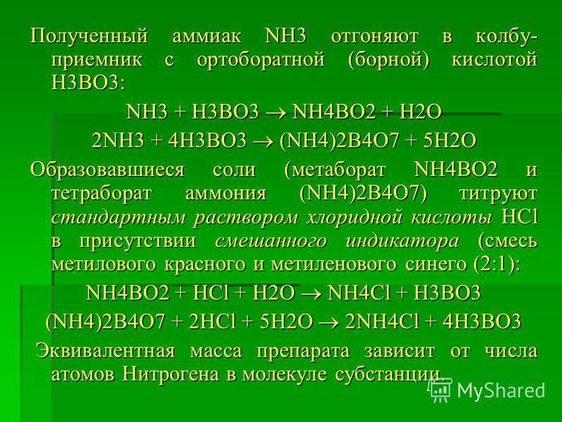 Полученный аммиак NH3 отгоняют в колбу- приемник с ортоборатной (борной) кислотой H3BO3: NH3 + H3BO3 NH4BO2 + H2O 2NH3 + 4H3BO3 (NH4)2B4O7 + 5H2O Образовавшиеся соли (метоборат NH4BO2 и тетроборат аммония (NH4)2B4O7) титруют стандартным раствором хло