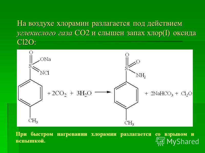 На воздухе хлорамин разлагается под действием углекислого газа СО2 и слышен запах хлор(І) оксида Cl2O: При быстром нагревании хлорамин разлагается со взрывом и вспышкой.
