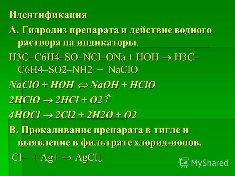 Идентификация А. Гидролиз препарата и действие водного раствора на индикаторы. H3C–С6Н4–SO–NСl–ONa + HOH H3C– С6Н4–SO2–NH2 + NaСlO NaClO + НОН NaОН + НСlO 2HClO 2HCl + O2 2HClO 2HCl + O2 4HOCl 2Cl2 + 2Н2O + О2 В. Прокаливание препарата в тигле и выяв