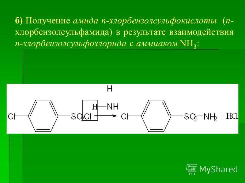 б) Получение амида п-хлорбензолсульфокислоты (п- хлорбензол сульфамида) в результате взаимодействия п-хлорбензолсульфохлорида с аммиаком NH 3 :